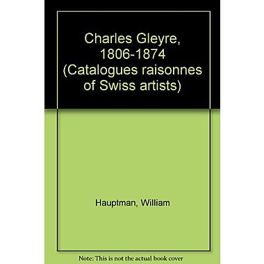 Charles Gleyre, 1806-1874 (Catalogues raisonnes of Swiss artists) (9783909164127)