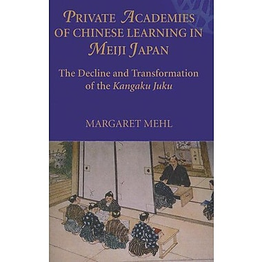 Private Academies of Chinese Learning in Meiji Japan: The Decline and Transformation of the Kanguku J (9788791114946)