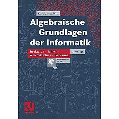 Algebraische Grundlagen Der Informatik Zahlen - Strukturen - Codierung - Verschlusselung German Editio, New Book (9783834801203)