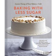 Baking with Less Sugar: Recipes for Desserts Using Natural Sweeteners and Little-To-No White Sugar, Hardcover (9781452133003)