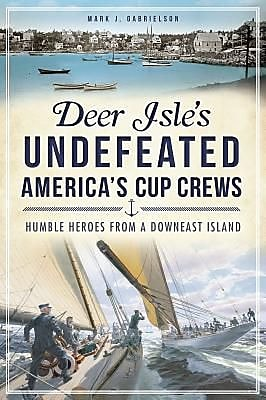 Deer Isle's Undefeated America's Cup Crews:: Humble Heroes from a Downeast Island, Paperback (9781609497286) 2325949