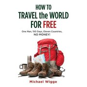 How to Travel the World for Free: One Man, 150 Days, Eleven Countries, No Money!, Paperback (9781626360310)