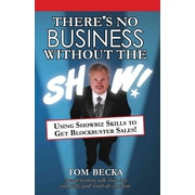 There's No Business Without The Show!: Using Showbiz Skills To Get Blockbuster Sales