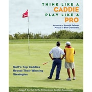 Think Like A Caddie Play Like a Pro:  Golf's Top Caddies Reveal Their Winning Strategies